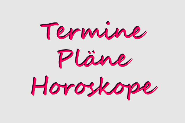 Termine, Pläne und Horoskope