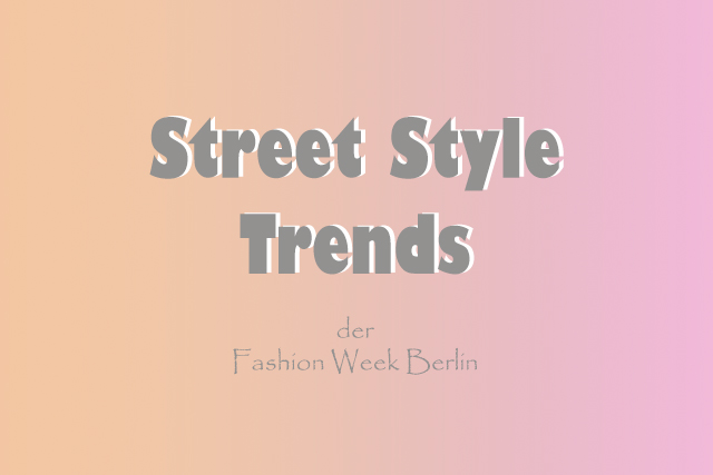 Die Street Style Trends der Fashion Week Berlin