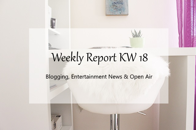 Weekly Report KW 18 – Blogging, Entertainment News & Open Air Events