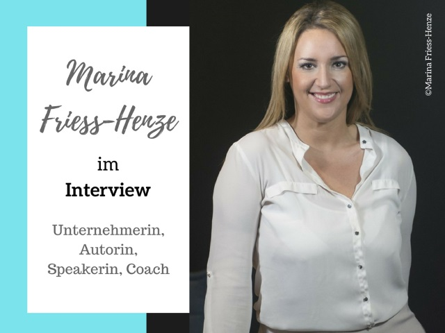 Marina Friess-Henze im Interview – Unternehmerin, Autorin, Speakerin, Coach